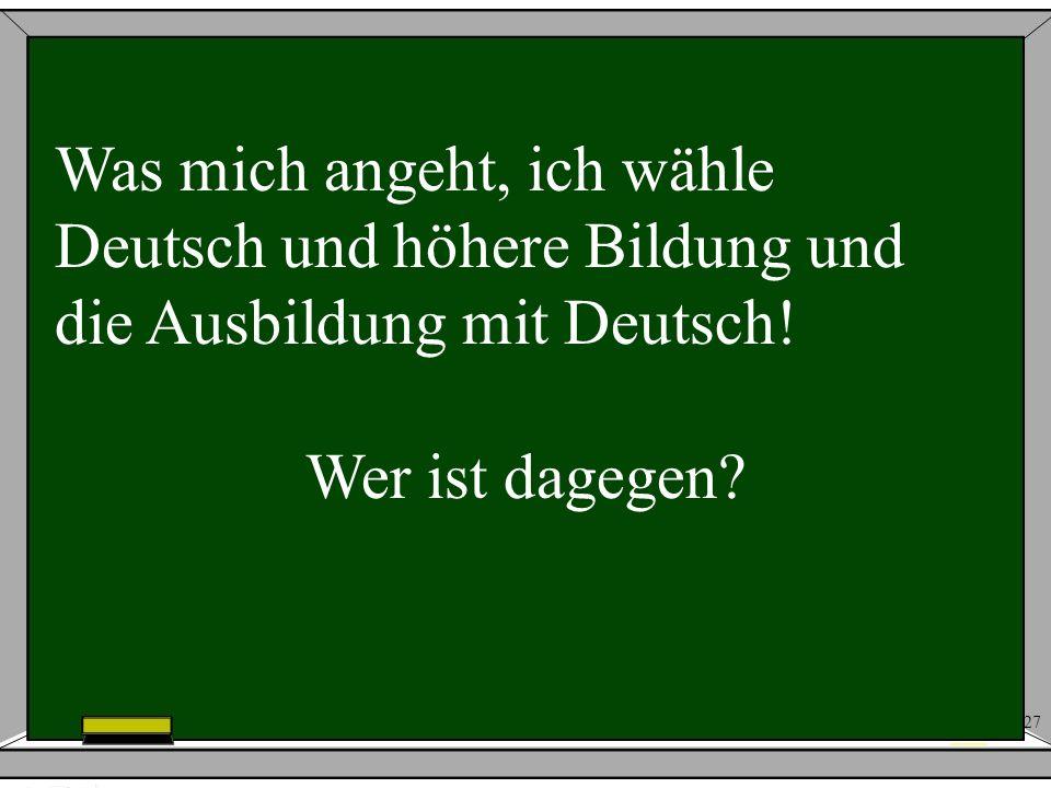 27 Was mich angeht, ich wähle Deutsch und höhere Bildung und die Ausbildung mit Deutsch! Wer ist dagegen?