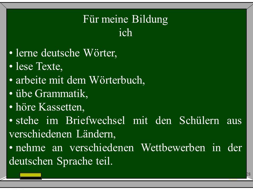 28 Für meine Bildung ich lerne deutsche Wörter, lese Texte, arbeite mit dem Wörterbuch, übe Grammatik, höre Kassetten, stehe im Briefwechsel mit den S