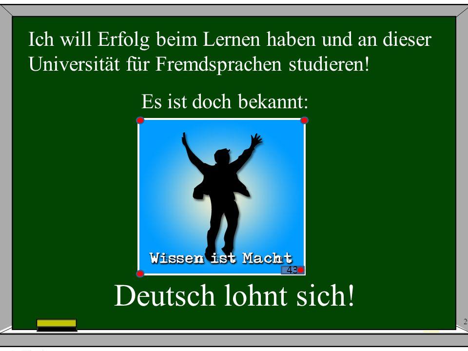 29 Ich will Erfolg beim Lernen haben und an dieser Universität für Fremdsprachen studieren! Es ist doch bekannt: 43 Deutsch lohnt sich!