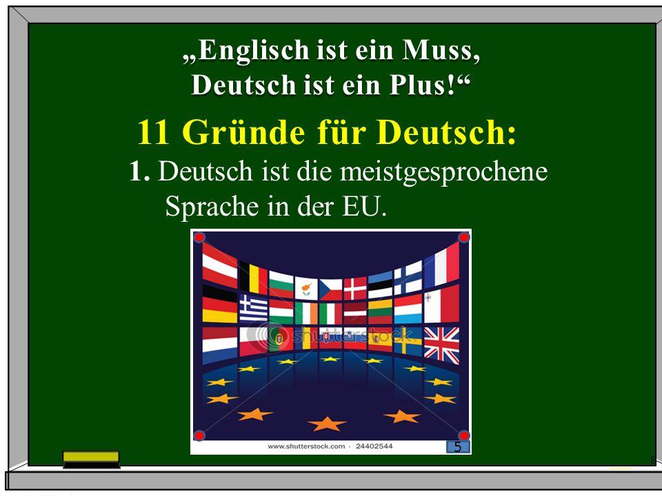 8 Englisch ist ein Muss, Deutsch ist ein Plus! 11 Gründe für Deutsch: 1. Deutsch ist die meistgesprochene Sprache in der EU. 5