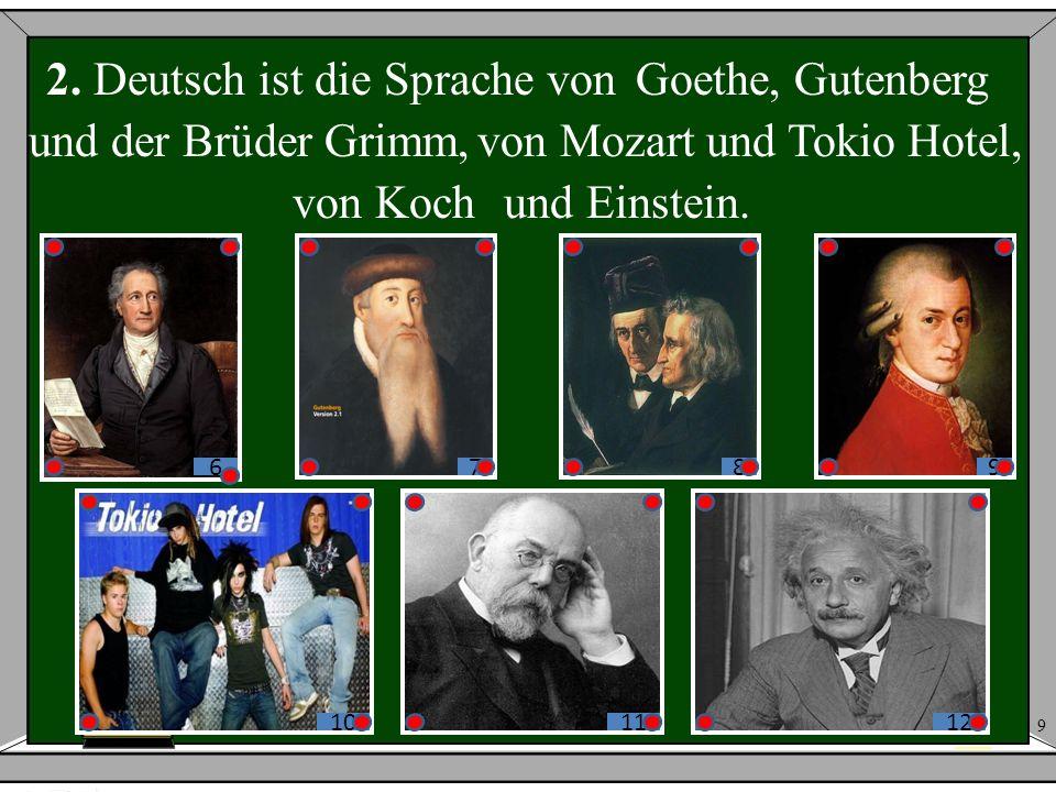Goethe,Gutenberg und der Brüder Grimm,von Mozartund Tokio Hotel, von Kochund Einstein. 9 2. Deutsch ist die Sprache von 678 9 101112