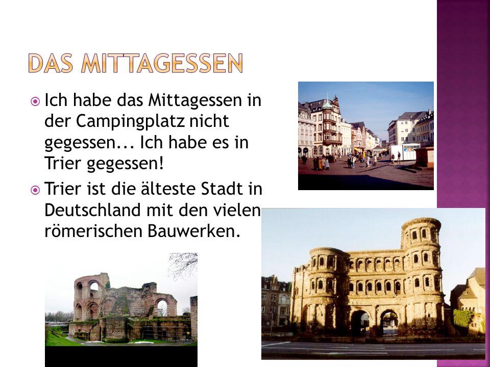 Ich habe das Mittagessen in der Campingplatz nicht gegessen... Ich habe es in Trier gegessen! Trier ist die älteste Stadt in Deutschland mit den viele