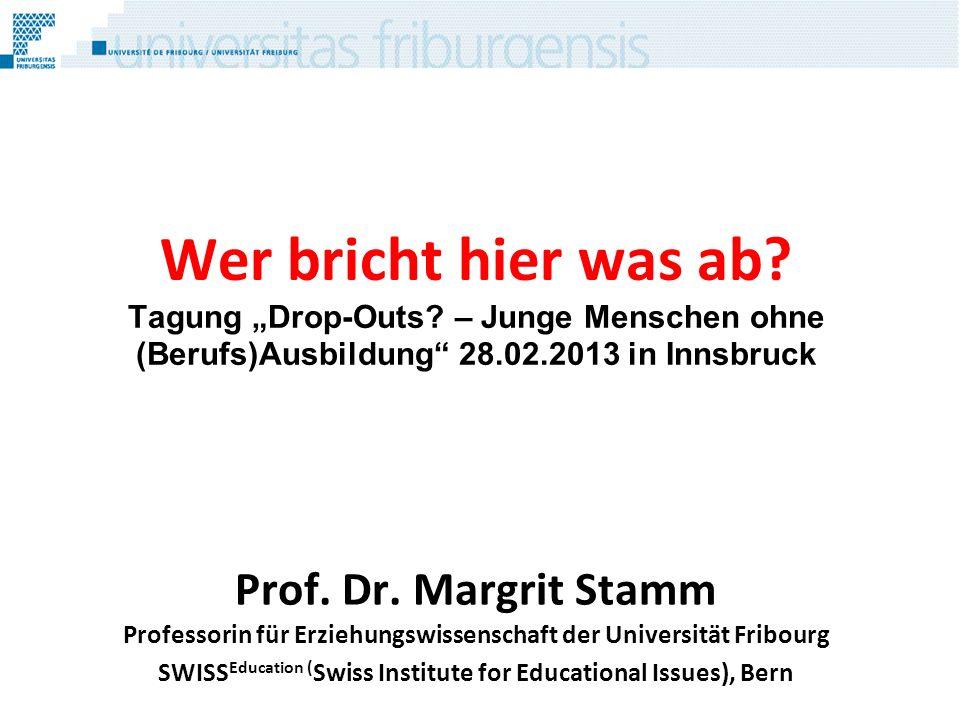 Wer bricht hier was ab? Tagung Drop-Outs? – Junge Menschen ohne (Berufs)Ausbildung 28.02.2013 in Innsbruck Prof. Dr. Margrit Stamm Professorin für Erz