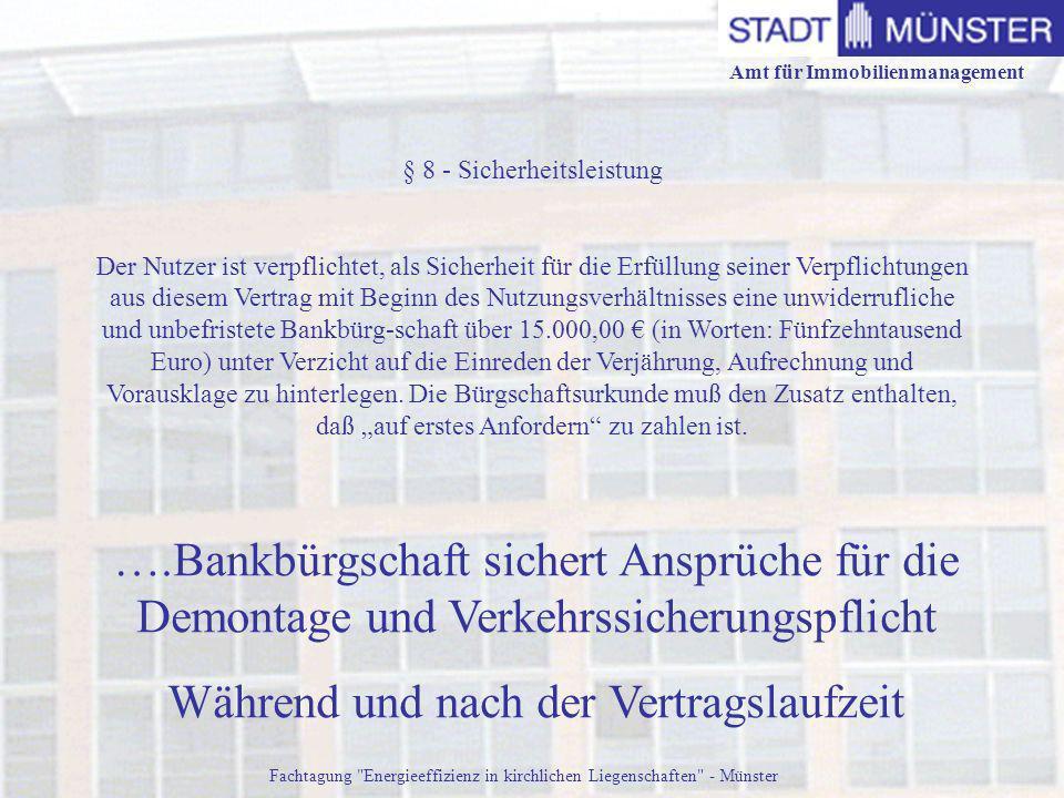 Amt für Immobilienmanagement Fachtagung Energieeffizienz in kirchlichen Liegenschaften - Münster ….Bankbürgschaft sichert Ansprüche für die Demontage und Verkehrssicherungspflicht Während und nach der Vertragslaufzeit § 8 - Sicherheitsleistung Der Nutzer ist verpflichtet, als Sicherheit für die Erfüllung seiner Verpflichtungen aus diesem Vertrag mit Beginn des Nutzungsverhältnisses eine unwiderrufliche und unbefristete Bankbürg-schaft über 15.000,00 (in Worten: Fünfzehntausend Euro) unter Verzicht auf die Einreden der Verjährung, Aufrechnung und Vorausklage zu hinterlegen.
