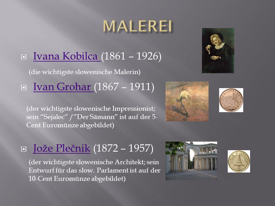 Ivana Kobilca (1861 – 1926) Ivana Kobilca Ivan Grohar (1867 – 1911) Ivan Grohar Jože Plečnik (1872 – 1957) Jože Plečnik (die wichtigste slowenische Malerin) (der wichtigste slowenische Impressionist; sein Sejalec /Der Sämann ist auf der 5- Cent Euromünze abgebildet) (der wichtigste slowenische Architekt; sein Entwurf für das slow.