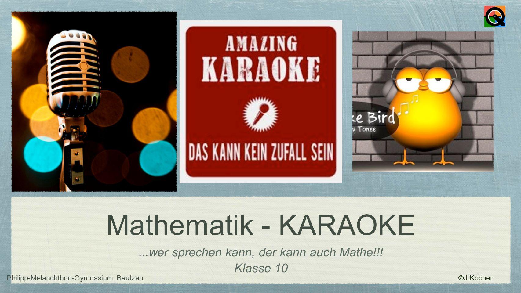 Mathematik - KARAOKE...wer sprechen kann, der kann auch Mathe!!! Klasse 10 Philipp-Melanchthon-Gymnasium Bautzen ©J.Köcher