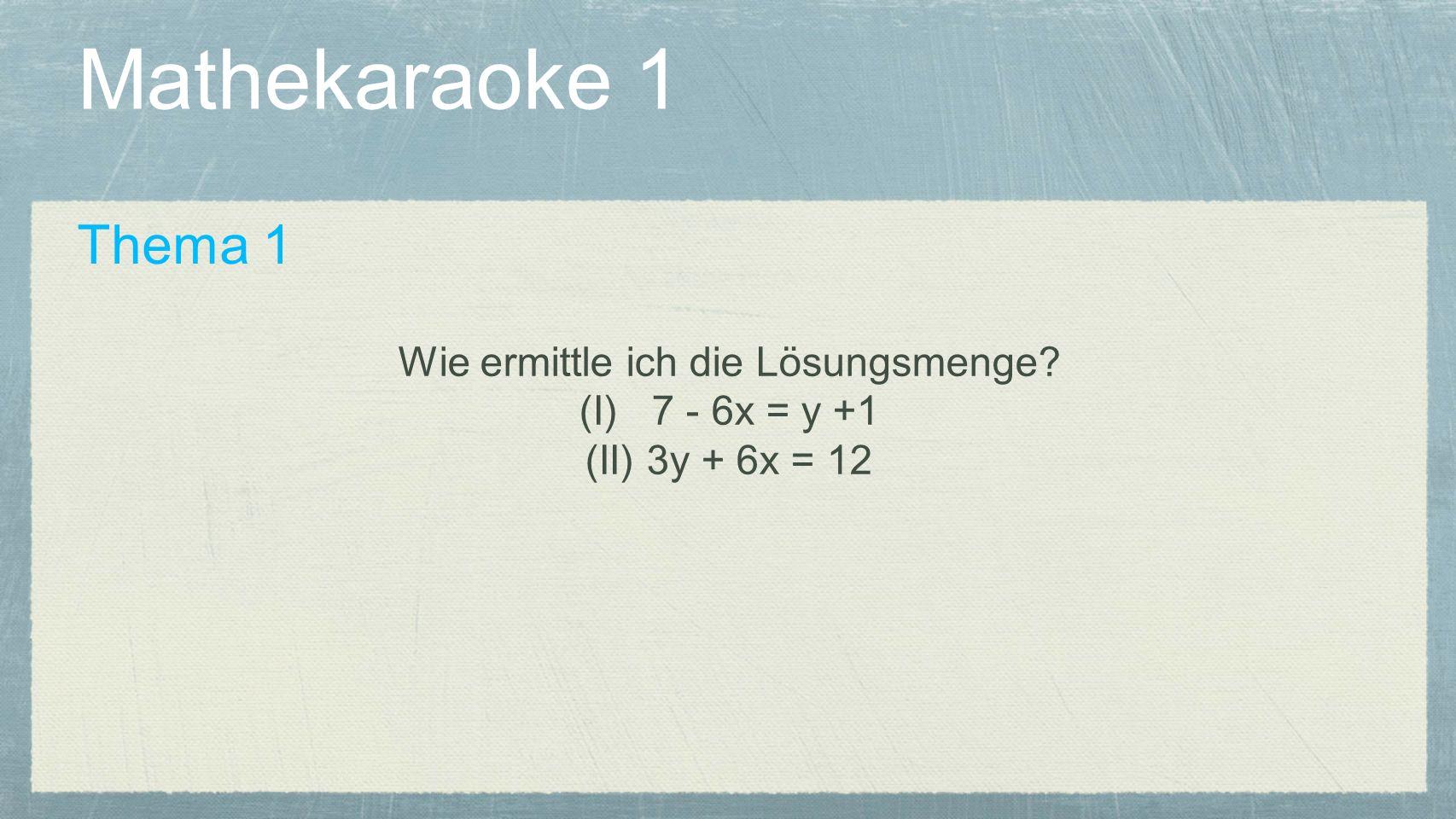 Mathekaraoke 1 Thema 1 Wie ermittle ich die Lösungsmenge? (I) 7 - 6x = y +1 (II) 3y + 6x = 12