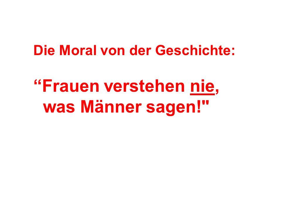 Die Moral von der Geschichte: Frauen verstehen nie, was Männer sagen!