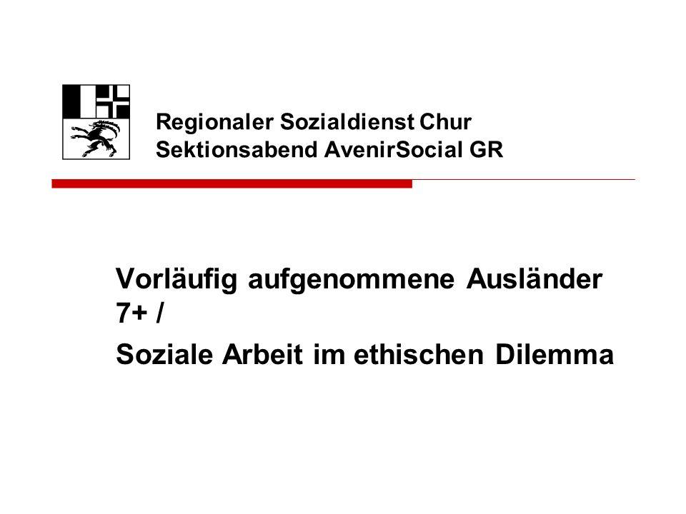 Vorläufig aufgenommene Ausländer 7+ / Soziale Arbeit im ethischen Dilemma Regionaler Sozialdienst Chur Sektionsabend AvenirSocial GR
