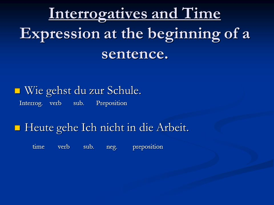 Interrogatives and Time Expression at the beginning of a sentence. Wie gehst du zur Schule. Wie gehst du zur Schule. Interrog. verb sub. Preposition I