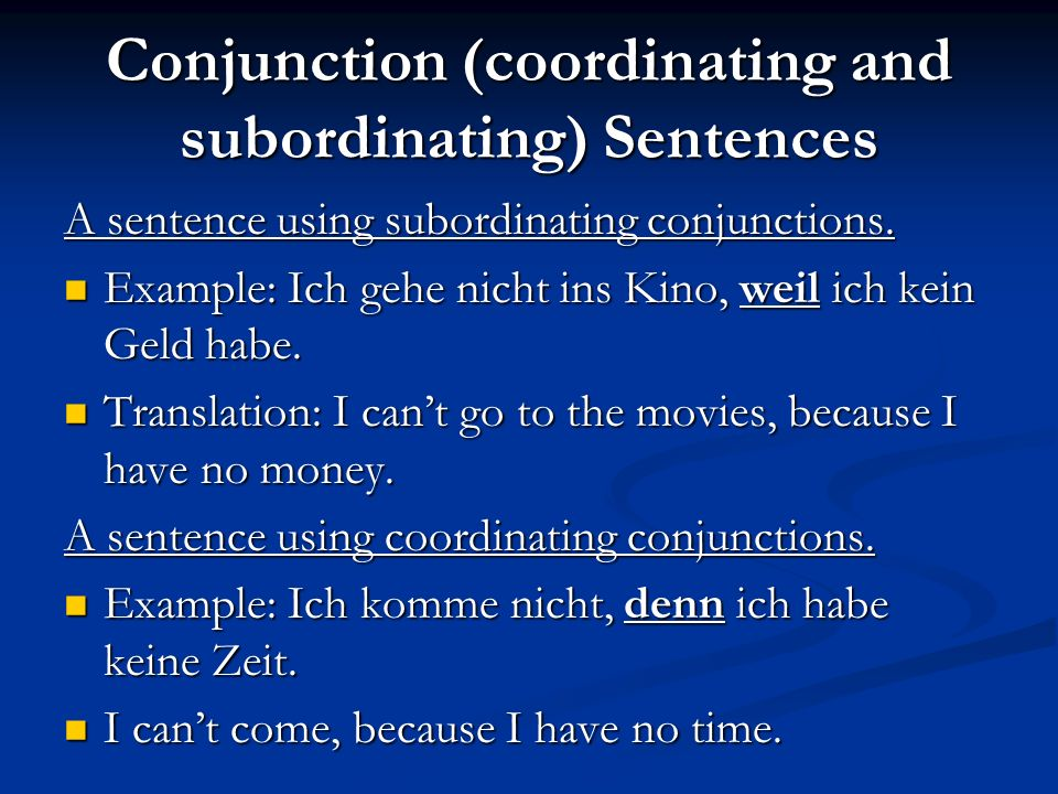 Conjunction (coordinating and subordinating) Sentences A sentence using subordinating conjunctions. Example: Ich gehe nicht ins Kino, weil ich kein Ge