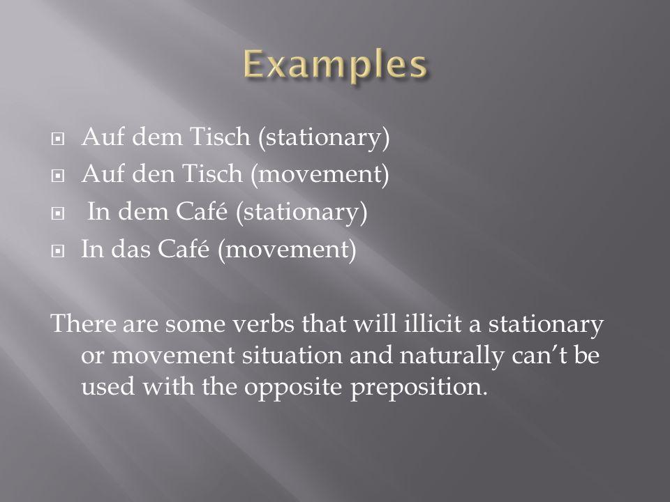 Auf dem Tisch (stationary) Auf den Tisch (movement) In dem Café (stationary) In das Café (movement) There are some verbs that will illicit a stationar