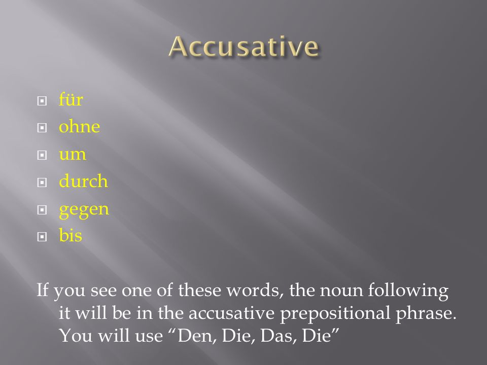 für ohne um durch gegen bis If you see one of these words, the noun following it will be in the accusative prepositional phrase.