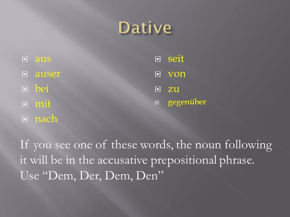 aus auser bei mit nach seit von zu gegenüber If you see one of these words, the noun following it will be in the accusative prepositional phrase. Use