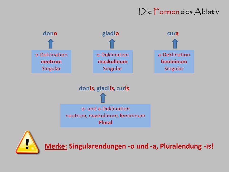 Die Formen des Ablativ o-Deklination maskulinum Singular a-Deklination femininum Singular o-Deklination neutrum Singular o- und a-Deklination neutrum, maskulinum, femininum Plural Merke: Singularendungen -o und -a, Pluralendung -is.