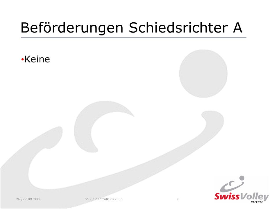 26./27.08.2006SSK / Zentralkurs 20066 Beförderungen Schiedsrichter A Keine