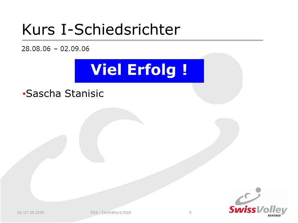 26./27.08.2006SSK / Zentralkurs 20069 Kurs I-Schiedsrichter 28.08.06 – 02.09.06 Sascha Stanisic Viel Erfolg !