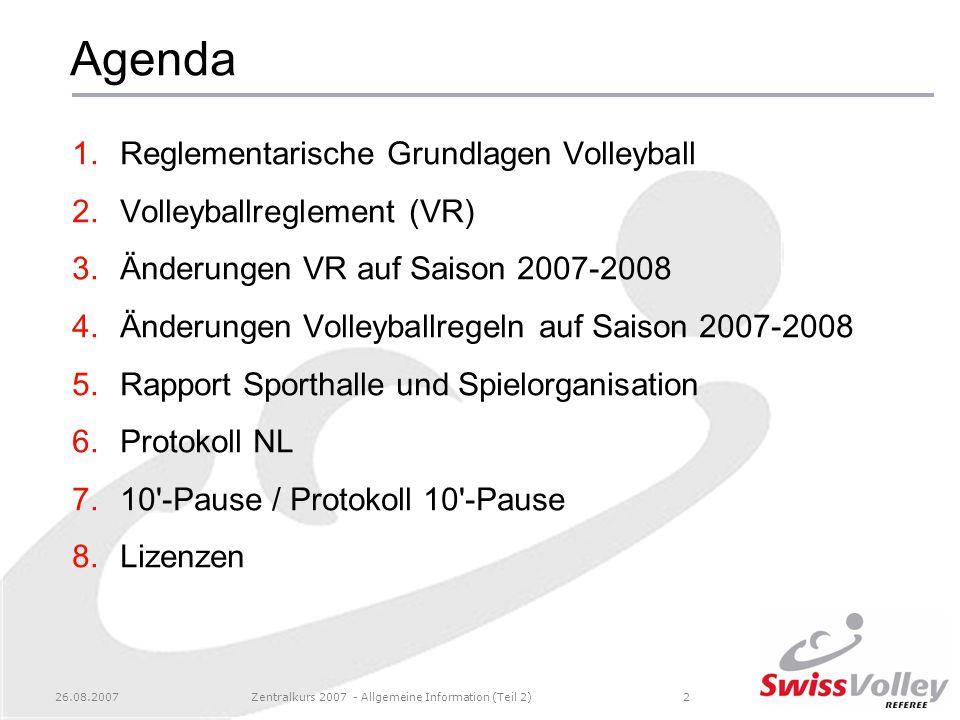26.08.2007Zentralkurs 2007 - Allgemeine Information (Teil 2)2 Agenda 1.Reglementarische Grundlagen Volleyball 2.Volleyballreglement (VR) 3.Änderungen