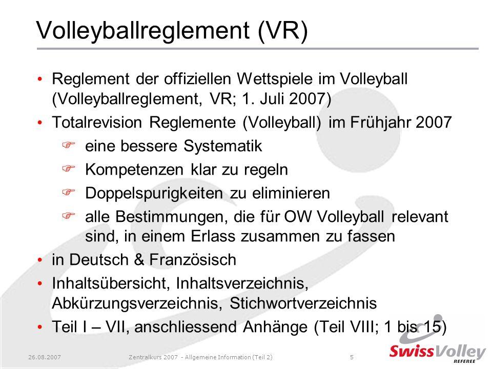 26.08.2007Zentralkurs 2007 - Allgemeine Information (Teil 2)5 Volleyballreglement (VR) Reglement der offiziellen Wettspiele im Volleyball (Volleyballr