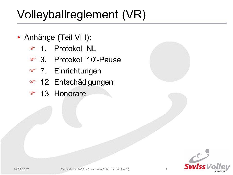 26.08.2007Zentralkurs 2007 - Allgemeine Information (Teil 2)7 Volleyballreglement (VR) Anhänge (Teil VIII): 1.Protokoll NL 3.Protokoll 10'-Pause 7.Ein