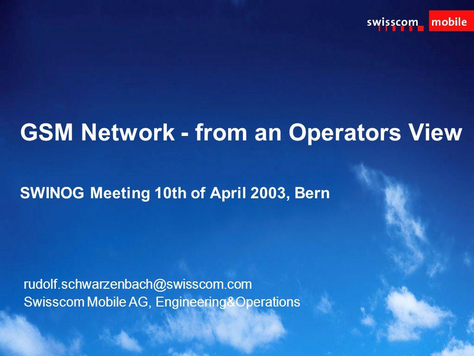 GSM Network - from an Operators View SWINOG Meeting 10th of April 2003, Bern rudolf.schwarzenbach@swisscom.com Swisscom Mobile AG, Engineering&Operations