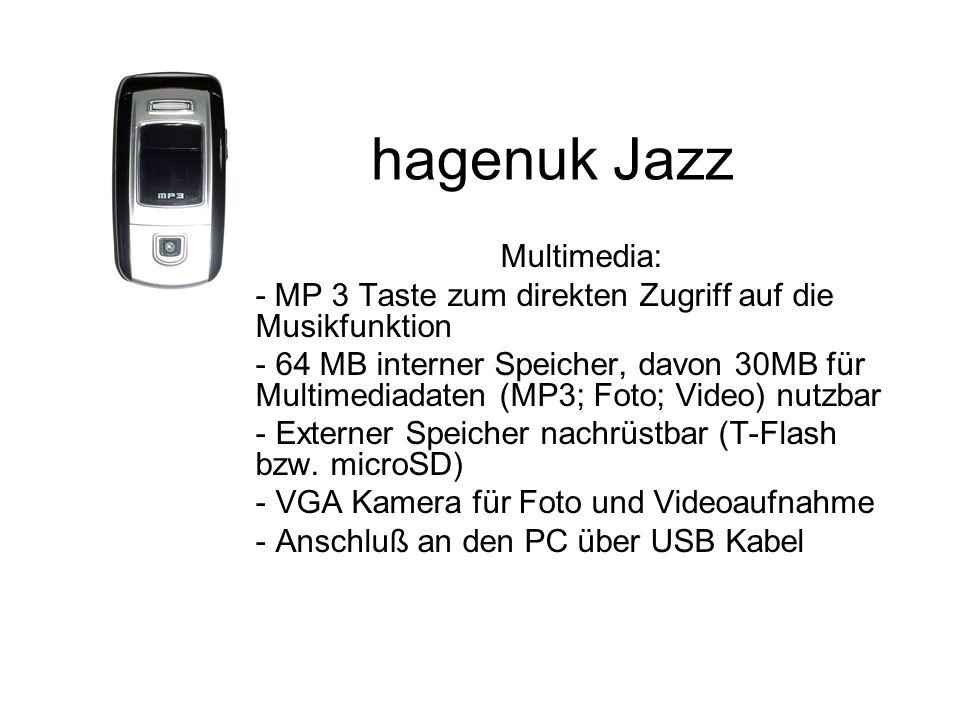 hagenuk Jazz Multimedia: - MP 3 Taste zum direkten Zugriff auf die Musikfunktion - 64 MB interner Speicher, davon 30MB für Multimediadaten (MP3; Foto; Video) nutzbar - Externer Speicher nachrüstbar (T-Flash bzw.
