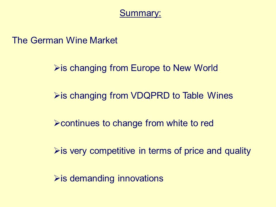 Summary: The German Wine Market is changing from Europe to New World is changing from VDQPRD to Table Wines continues to change from white to red is very competitive in terms of price and quality is demanding innovations