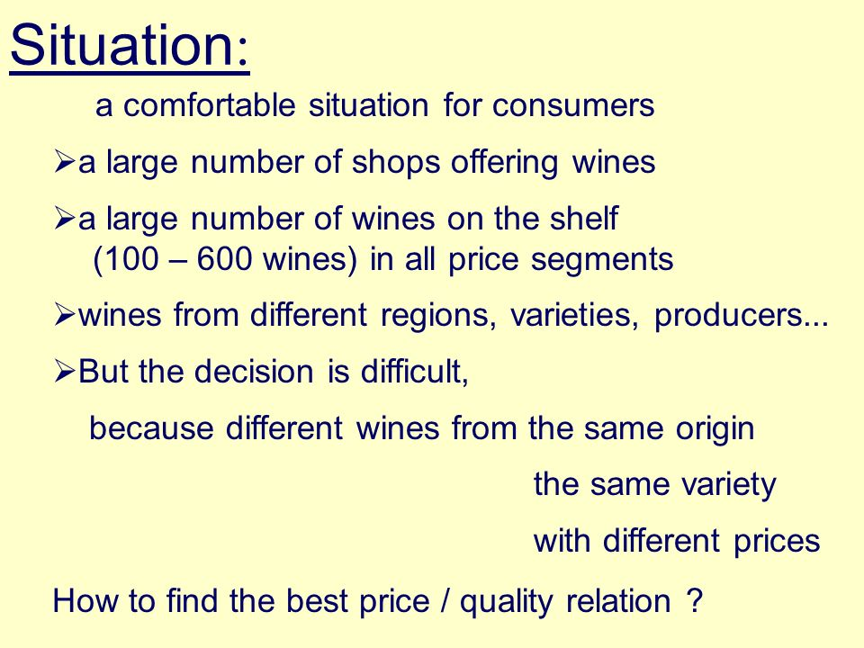 Situation : a comfortable situation for consumers a large number of shops offering wines a large number of wines on the shelf (100 – 600 wines) in all price segments wines from different regions, varieties, producers...