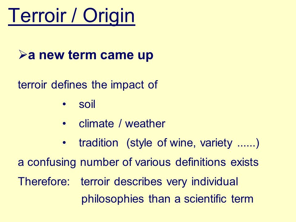 Terroir / Origin a new term came up terroir defines the impact of soil climate / weather tradition (style of wine, variety......) a confusing number of various definitions exists Therefore: terroir describes very individual philosophies than a scientific term