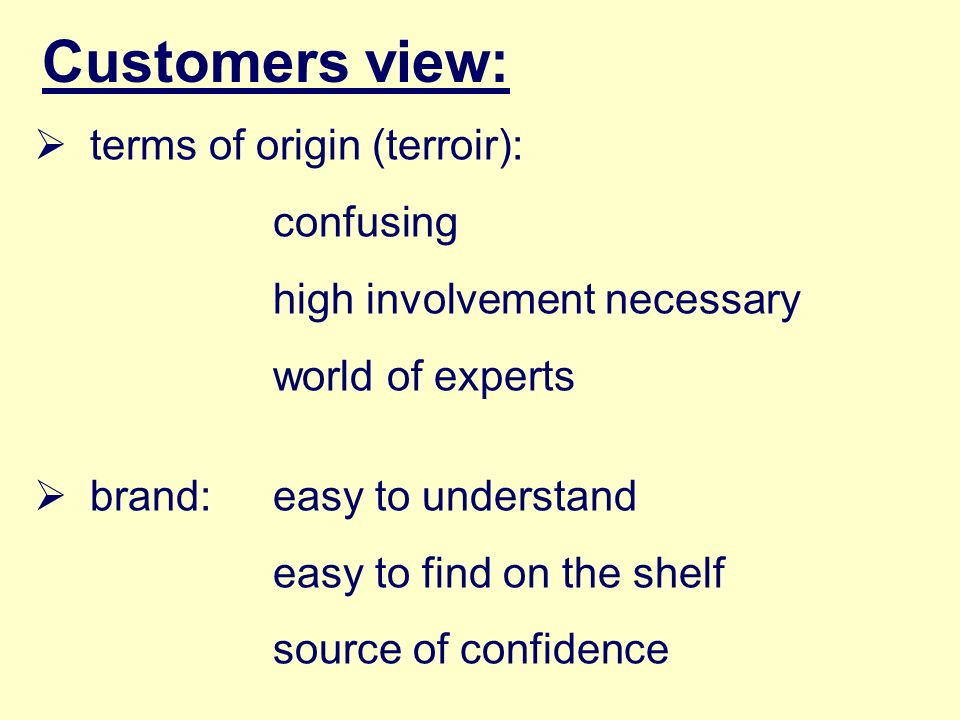 Customers view: terms of origin (terroir): confusing high involvement necessary world of experts brand: easy to understand easy to find on the shelf s