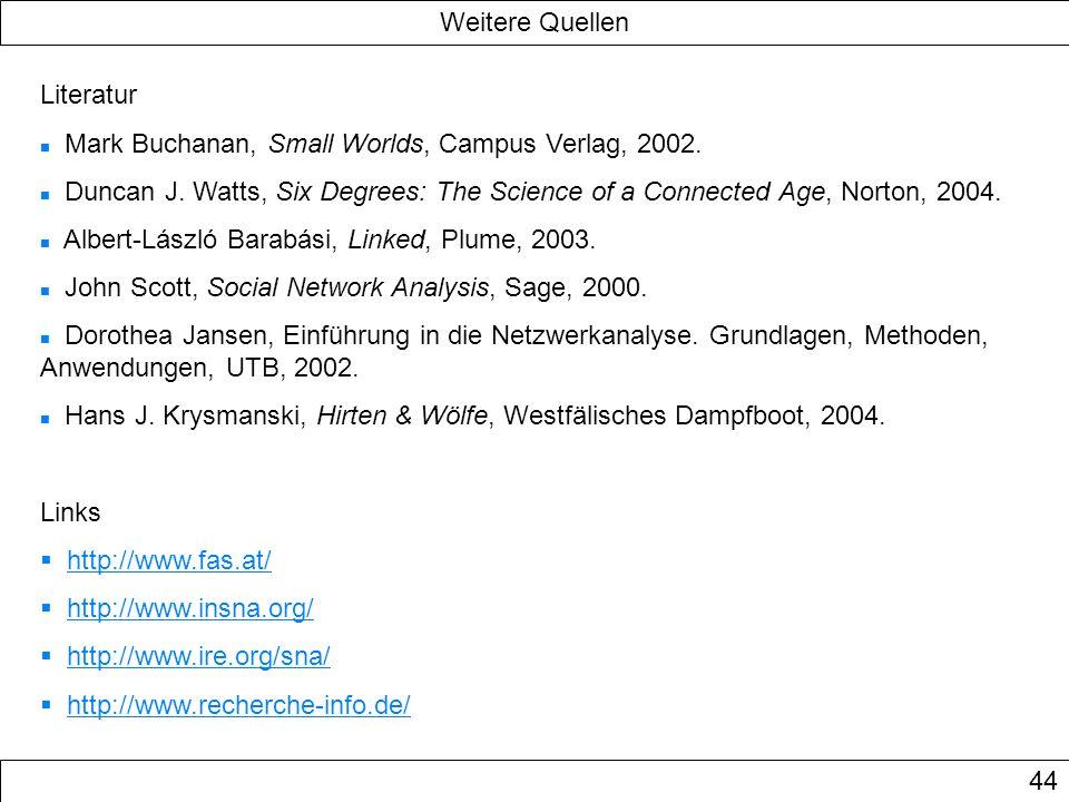 Weitere Quellen 44 Literatur Mark Buchanan, Small Worlds, Campus Verlag, 2002. Duncan J. Watts, Six Degrees: The Science of a Connected Age, Norton, 2
