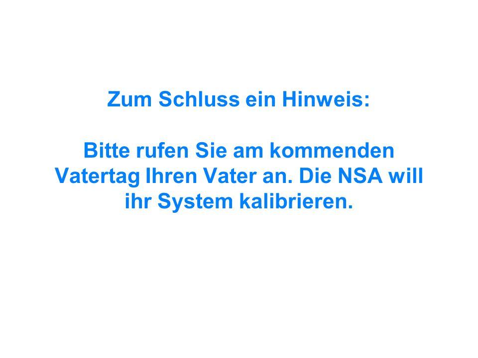 Zum Schluss ein Hinweis: Bitte rufen Sie am kommenden Vatertag Ihren Vater an. Die NSA will ihr System kalibrieren.