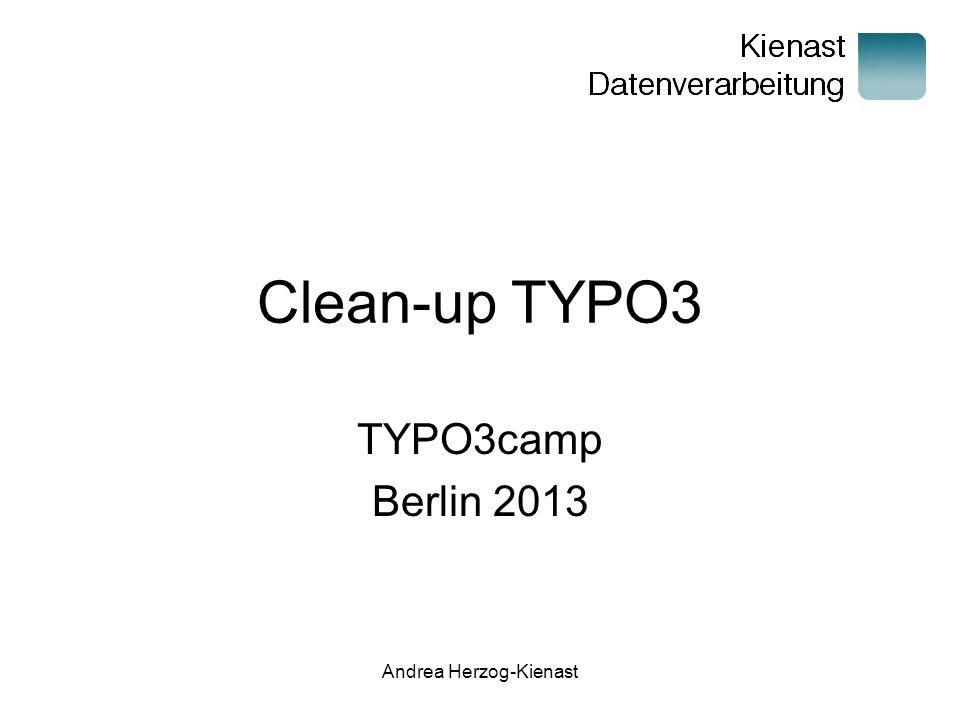 Andrea Herzog-Kienast Clean-up TYPO3 TYPO3camp Berlin 2013