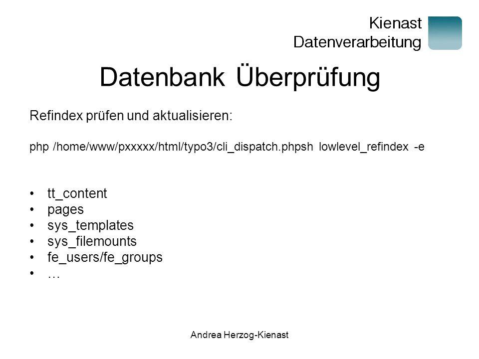 Andrea Herzog-Kienast Datenbank Überprüfung Refindex prüfen und aktualisieren: php /home/www/pxxxxx/html/typo3/cli_dispatch.phpsh lowlevel_refindex -e tt_content pages sys_templates sys_filemounts fe_users/fe_groups …
