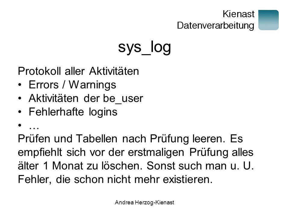 Andrea Herzog-Kienast sys_log Protokoll aller Aktivitäten Errors / Warnings Aktivitäten der be_user Fehlerhafte logins … Prüfen und Tabellen nach Prüfung leeren.
