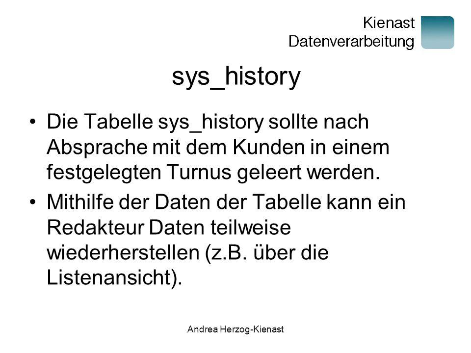 Andrea Herzog-Kienast sys_history Die Tabelle sys_history sollte nach Absprache mit dem Kunden in einem festgelegten Turnus geleert werden.