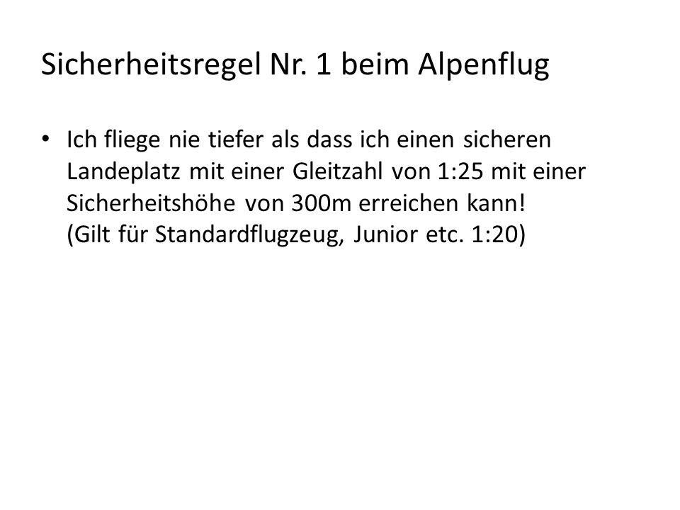Sicherheitsregel Nr. 1 beim Alpenflug Ich fliege nie tiefer als dass ich einen sicheren Landeplatz mit einer Gleitzahl von 1:25 mit einer Sicherheitsh