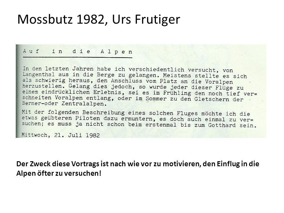 Mossbutz 1982, Urs Frutiger Der Zweck diese Vortrags ist nach wie vor zu motivieren, den Einflug in die Alpen öfter zu versuchen!