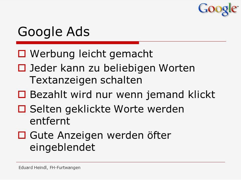 Eduard Heindl, FH-Furtwangen Google Ads Werbung leicht gemacht Jeder kann zu beliebigen Worten Textanzeigen schalten Bezahlt wird nur wenn jemand klic