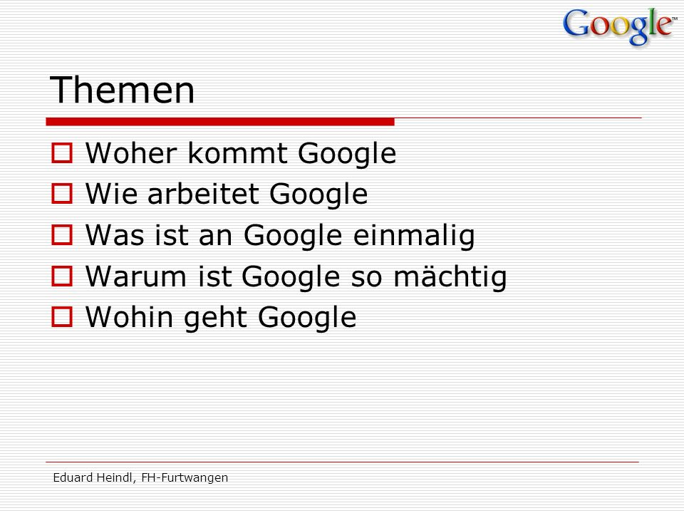 Eduard Heindl, FH-Furtwangen Googlesteinzeit 1995 treffen sich Sergey Brin (23) und Larry Page (24) 1996 BackRub System an der Stanford University 100.000$ von Andy Bechtolsheim 7.
