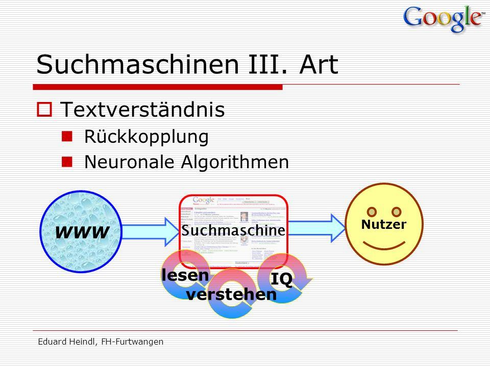 Eduard Heindl, FH-Furtwangen Suchmaschinen III. Art Textverständnis Rückkopplung Neuronale Algorithmen WWW Suchmaschine Nutzer IQ lesen verstehen