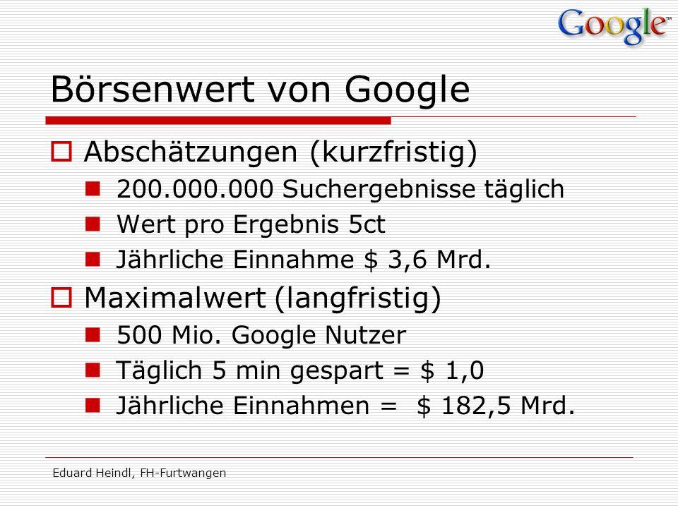 Eduard Heindl, FH-Furtwangen Börsenwert von Google Abschätzungen (kurzfristig) 200.000.000 Suchergebnisse täglich Wert pro Ergebnis 5ct Jährliche Einn