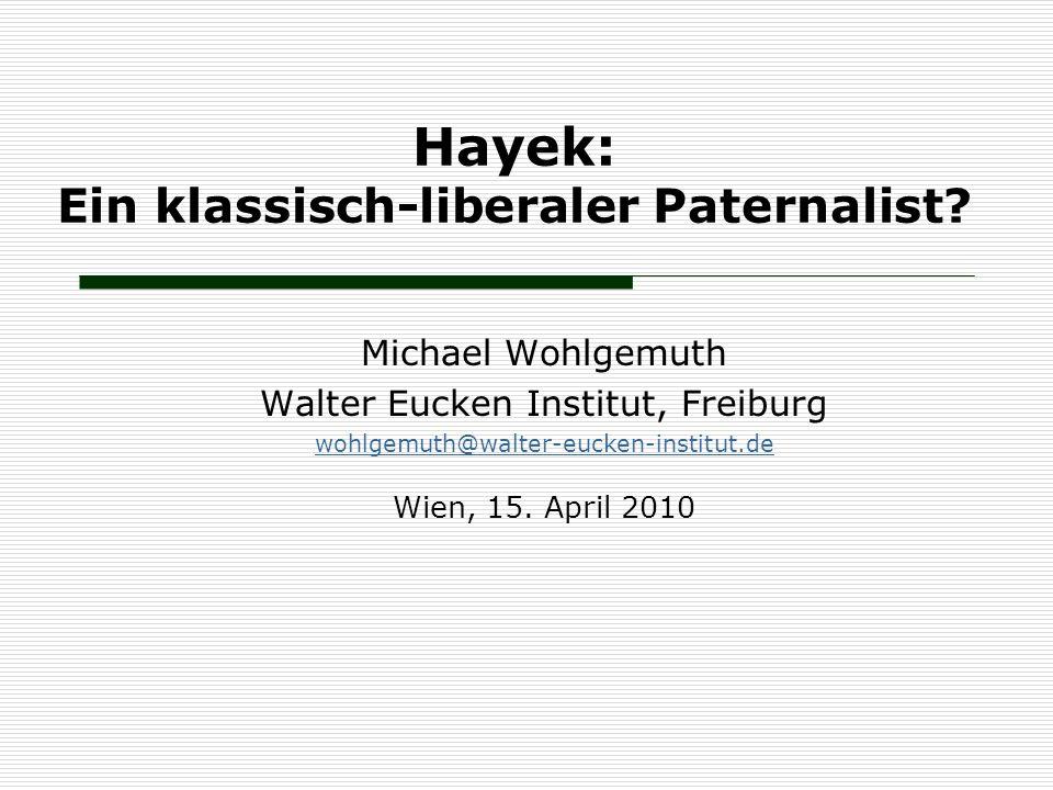 Hayek: Ein klassisch-liberaler Paternalist? Michael Wohlgemuth Walter Eucken Institut, Freiburg wohlgemuth@walter-eucken-institut.de Wien, 15. April 2