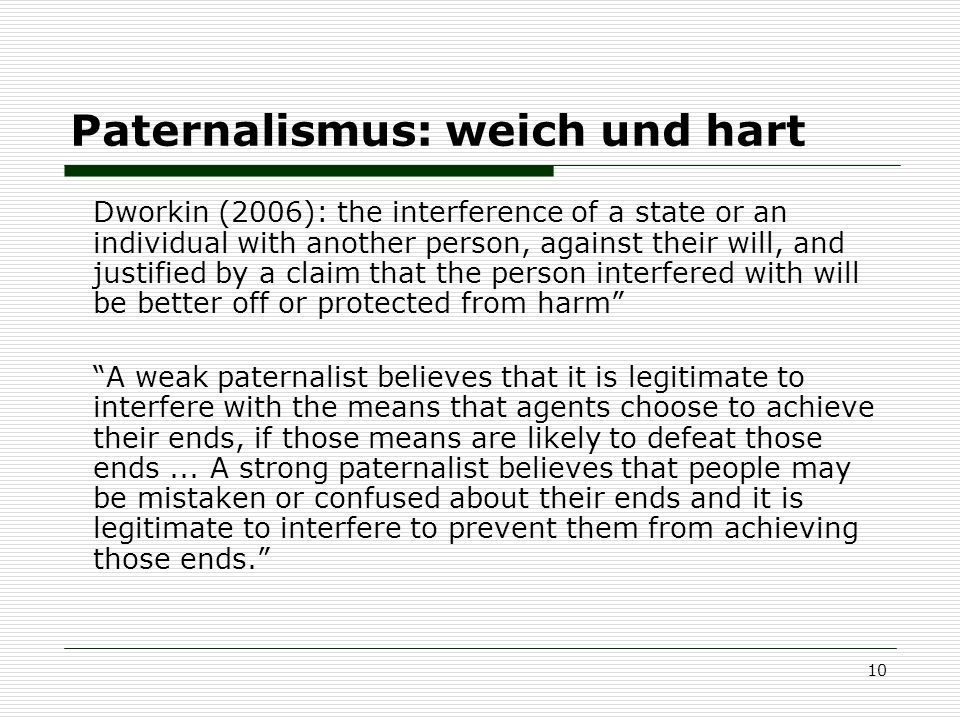 10 Paternalismus: weich und hart Dworkin (2006): the interference of a state or an individual with another person, against their will, and justified b