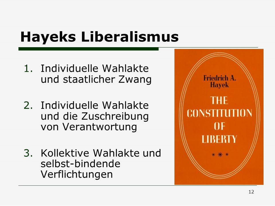 12 Hayeks Liberalismus 1.Individuelle Wahlakte und staatlicher Zwang 2.Individuelle Wahlakte und die Zuschreibung von Verantwortung 3.Kollektive Wahla