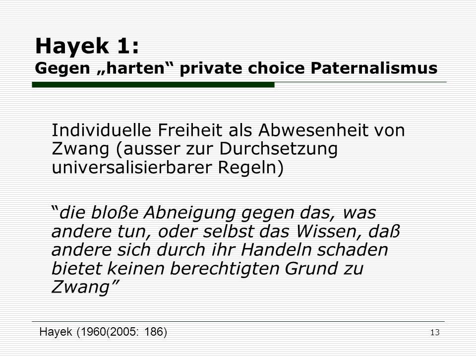 13 Hayek 1: Gegen harten private choice Paternalismus Individuelle Freiheit als Abwesenheit von Zwang (ausser zur Durchsetzung universalisierbarer Reg