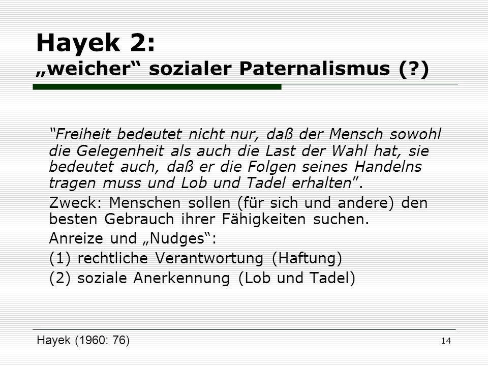14 Hayek 2: weicher sozialer Paternalismus (?) Freiheit bedeutet nicht nur, daß der Mensch sowohl die Gelegenheit als auch die Last der Wahl hat, sie