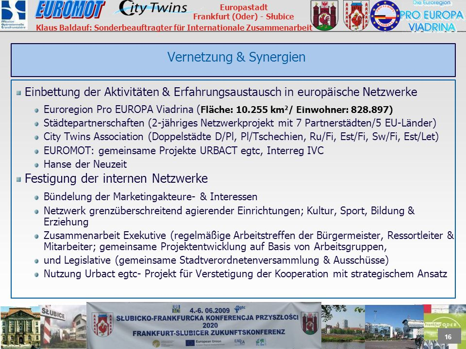 16 Europastadt Frankfurt (Oder) - Słubice Klaus Baldauf: Sonderbeauftragter für Internationale Zusammenarbeit Vernetzung & Synergien Einbettung der Aktivitäten & Erfahrungsaustausch in europäische Netzwerke Euroregion Pro EUROPA Viadrina ( Fläche: 10.255 km 2 / Einwohner: 828.897) Städtepartnerschaften (2-jähriges Netzwerkprojekt mit 7 Partnerstädten/5 EU-Länder) City Twins Association (Doppelstädte D/Pl, Pl/Tschechien, Ru/Fi, Est/Fi, Sw/Fi, Est/Let) EUROMOT: gemeinsame Projekte URBACT egtc, Interreg IVC Hanse der Neuzeit Festigung der internen Netzwerke Bündelung der Marketingakteure- & Interessen Netzwerk grenzüberschreitend agierender Einrichtungen; Kultur, Sport, Bildung & Erziehung Zusammenarbeit Exekutive (regelmäßige Arbeitstreffen der Bürgermeister, Ressortleiter & Mitarbeiter; gemeinsame Projektentwicklung auf Basis von Arbeitsgruppen, und Legislative (gemeinsame Stadtverordnetenversammlung & Ausschüsse) Nutzung Urbact egtc- Projekt für Verstetigung der Kooperation mit strategischem Ansatz