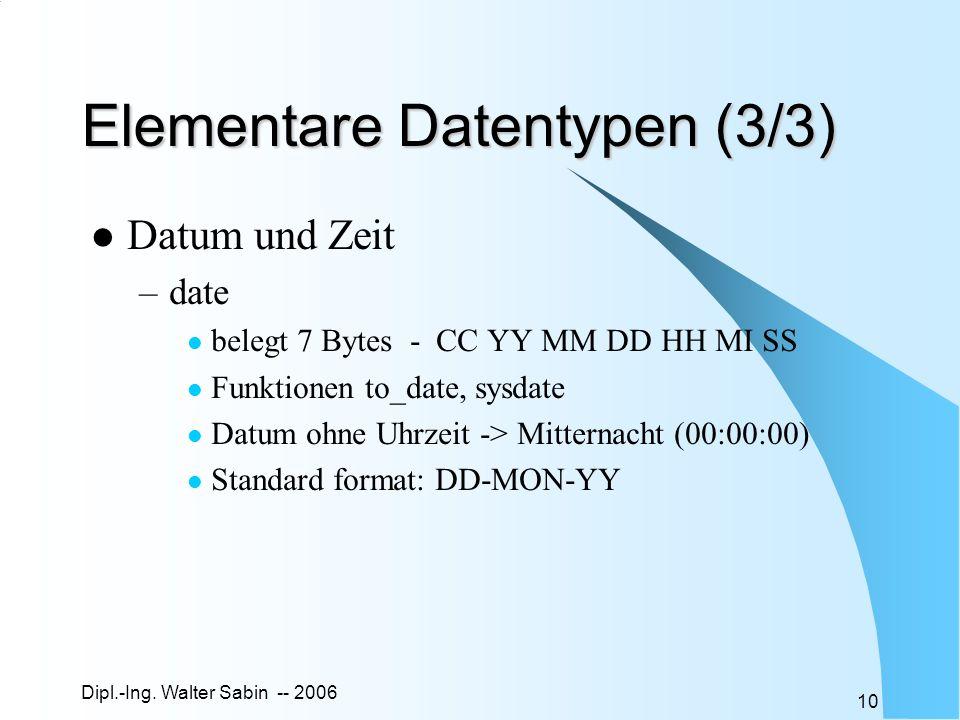 Dipl.-Ing. Walter Sabin -- 2006 10 Elementare Datentypen (3/3) Datum und Zeit –date belegt 7 Bytes - CC YY MM DD HH MI SS Funktionen to_date, sysdate