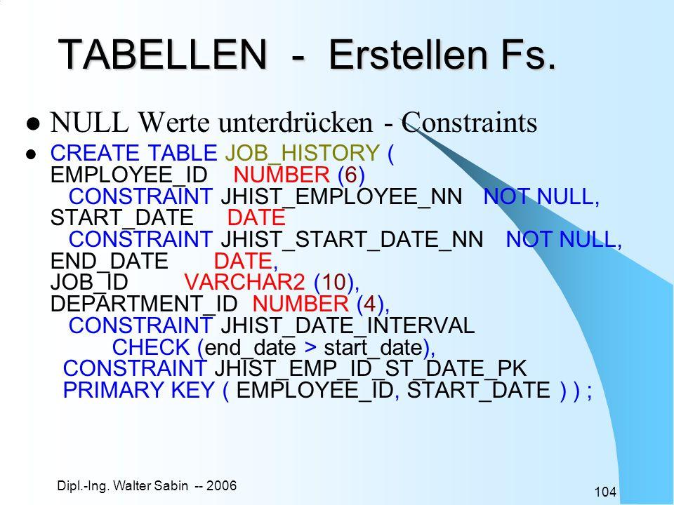Dipl.-Ing. Walter Sabin -- 2006 104 TABELLEN - Erstellen Fs. NULL Werte unterdrücken - Constraints CREATE TABLE JOB_HISTORY ( EMPLOYEE_ID NUMBER (6) C